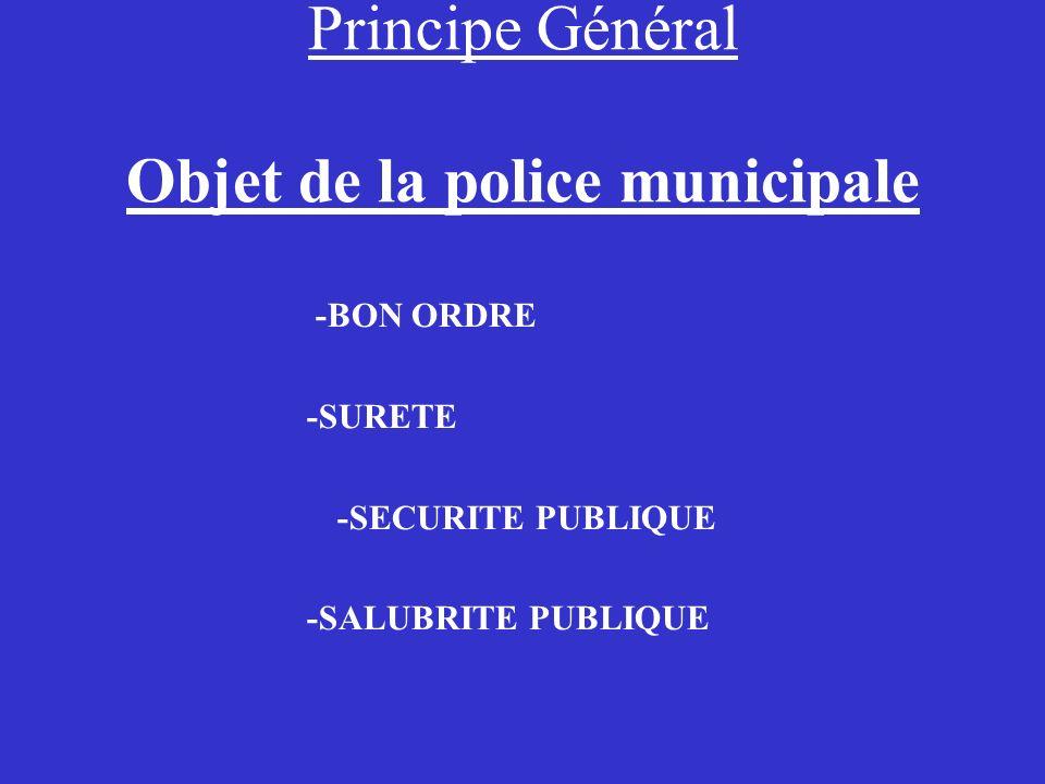 Principe Général Objet de la police municipale -BON ORDRE -SURETE -SECURITE PUBLIQUE -SALUBRITE PUBLIQUE