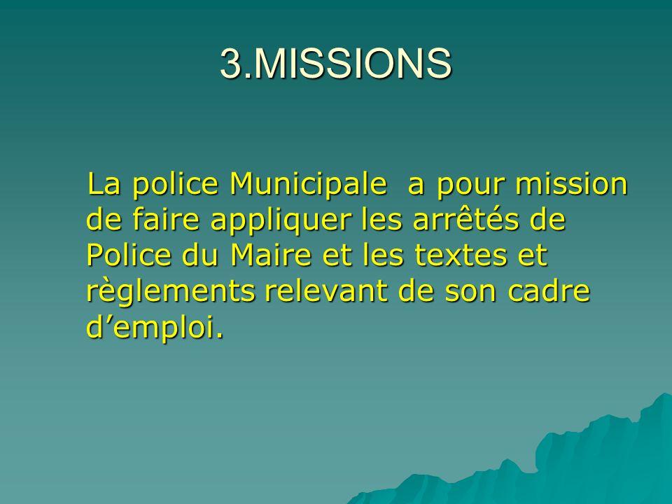 3.MISSIONS La police Municipale a pour mission de faire appliquer les arrêtés de Police du Maire et les textes et règlements relevant de son cadre dem