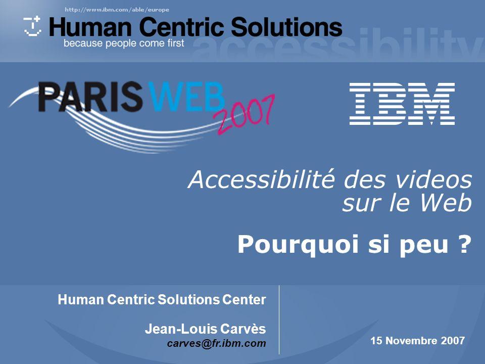 IBM Human Centric Solutions Center Vidéo accessible sur le web et sous-titrage 1 15 novembre 2007 Accessibilité des vidéos sur le Web et sous- titrage