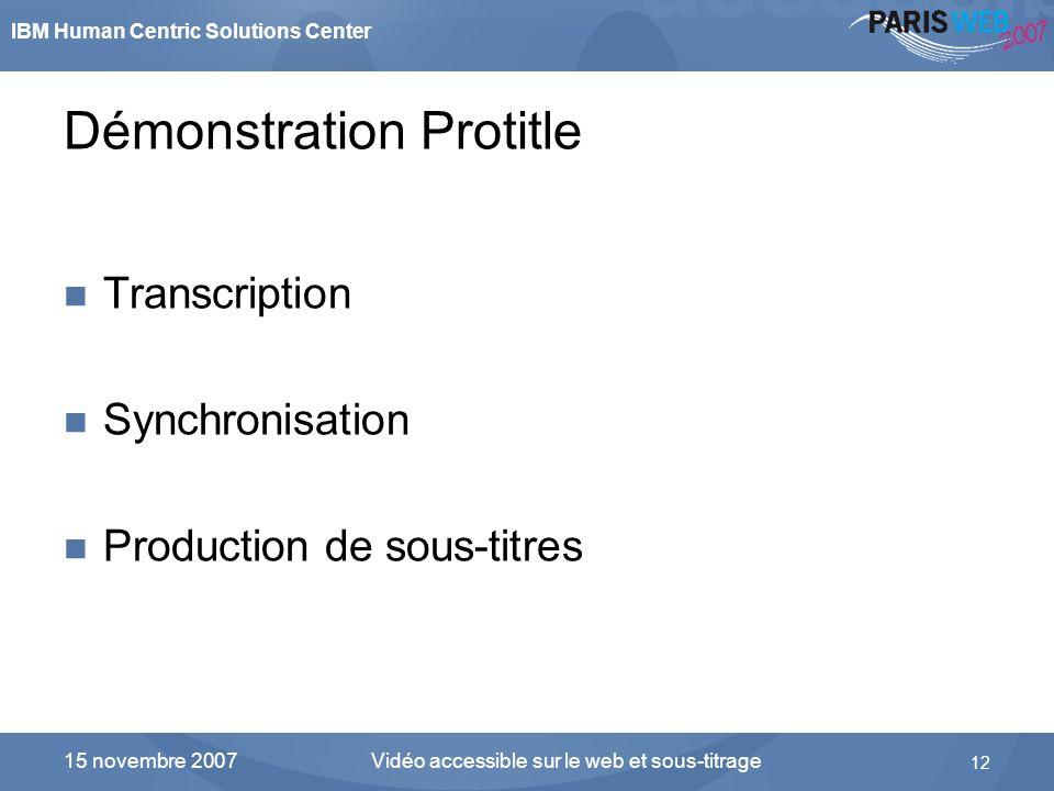 IBM Human Centric Solutions Center Vidéo accessible sur le web et sous-titrage 12 15 novembre 2007 Démonstration Protitle Transcription Synchronisatio