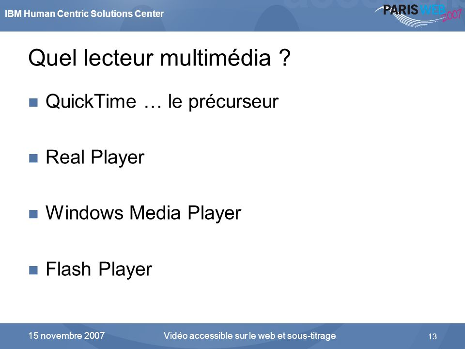 IBM Human Centric Solutions Center Vidéo accessible sur le web et sous-titrage 13 15 novembre 2007 Quel lecteur multimédia ? QuickTime … le précurseur
