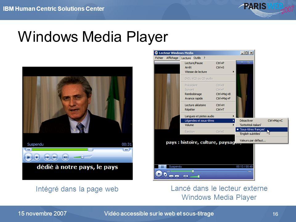 IBM Human Centric Solutions Center Vidéo accessible sur le web et sous-titrage 16 15 novembre 2007 Windows Media Player Intégré dans la page web Lancé