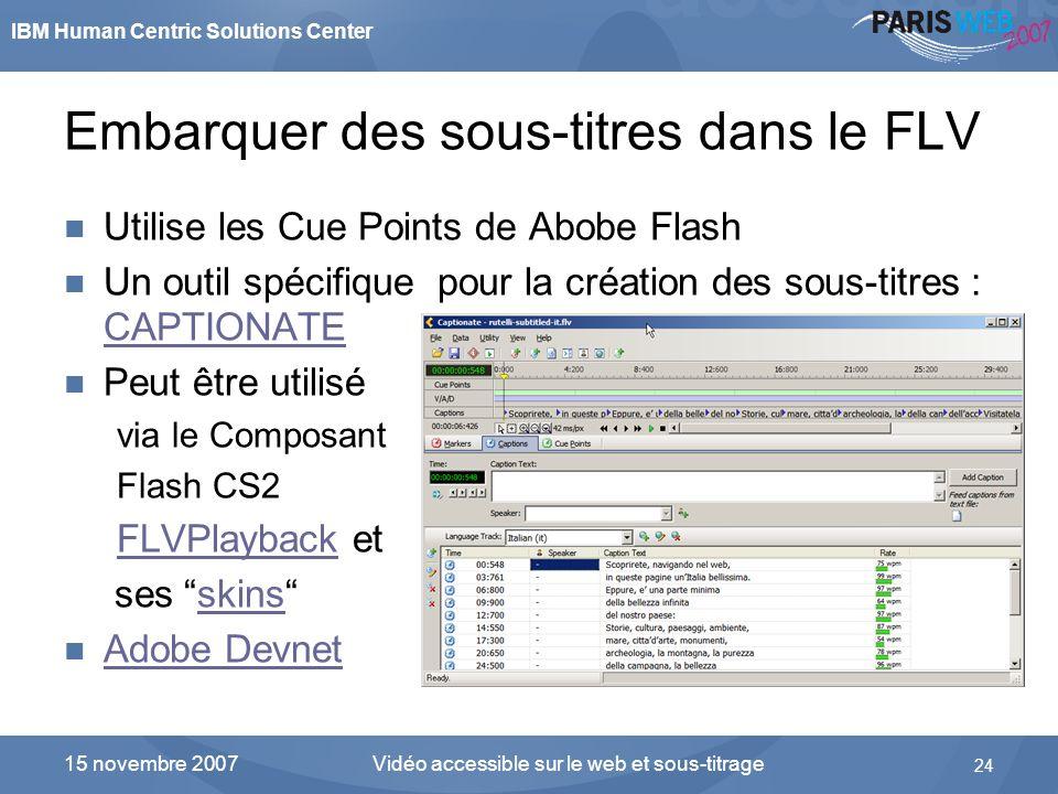 IBM Human Centric Solutions Center Vidéo accessible sur le web et sous-titrage 24 15 novembre 2007 Embarquer des sous-titres dans le FLV Utilise les C