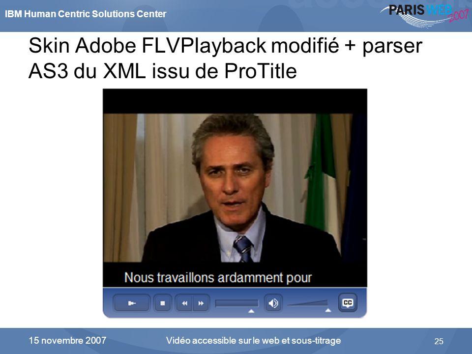 IBM Human Centric Solutions Center Vidéo accessible sur le web et sous-titrage 25 15 novembre 2007 Skin Adobe FLVPlayback modifié + parser AS3 du XML