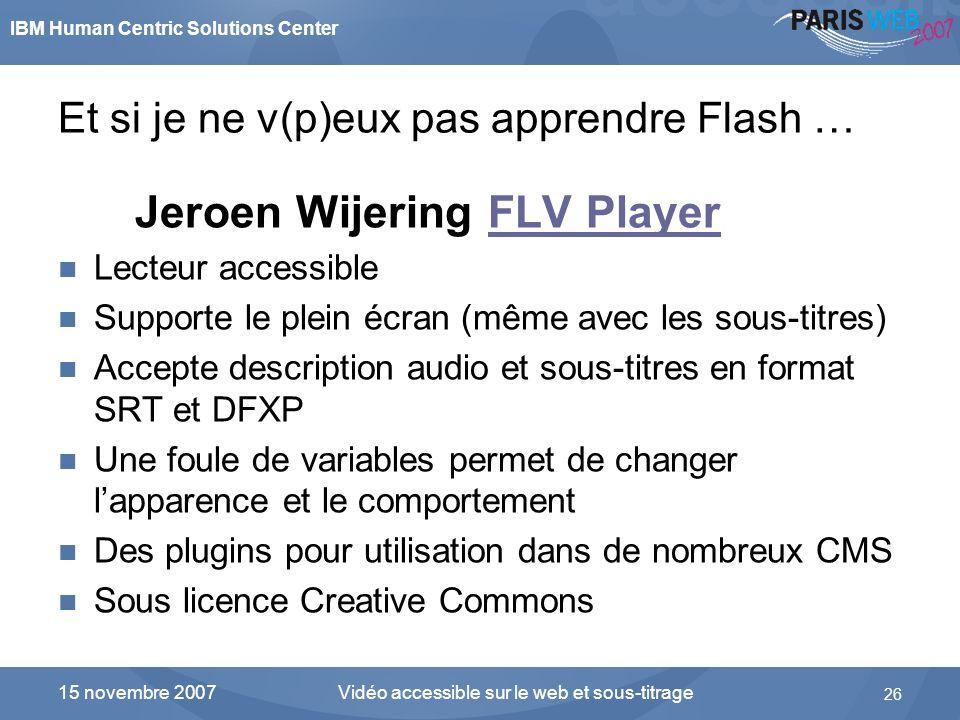 IBM Human Centric Solutions Center Vidéo accessible sur le web et sous-titrage 26 15 novembre 2007 Et si je ne v(p)eux pas apprendre Flash … Jeroen Wi