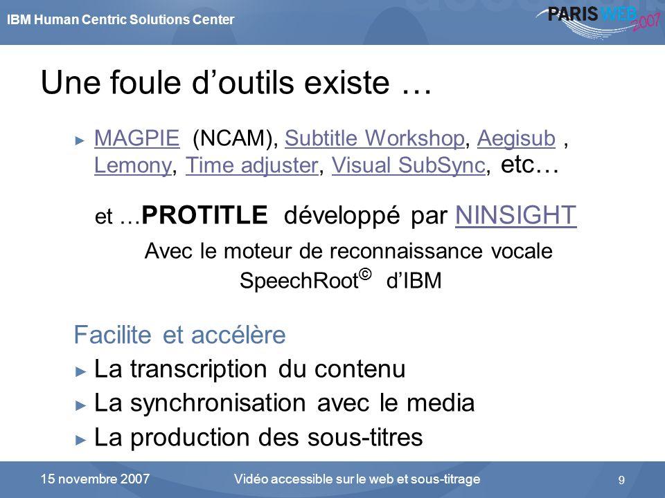 IBM Human Centric Solutions Center Vidéo accessible sur le web et sous-titrage 9 15 novembre 2007 Une foule doutils existe … MAGPIE (NCAM), Subtitle W