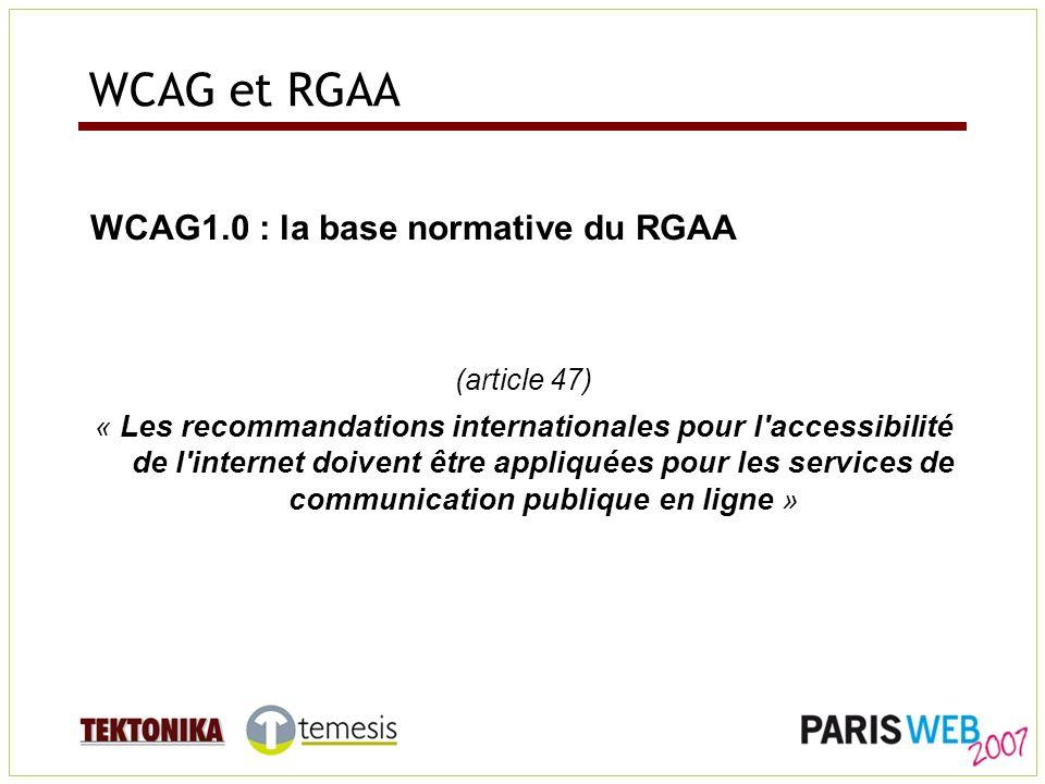 WCAG et RGAA WCAG1.0 : la base normative du RGAA (article 47) « Les recommandations internationales pour l accessibilité de l internet doivent être appliquées pour les services de communication publique en ligne »