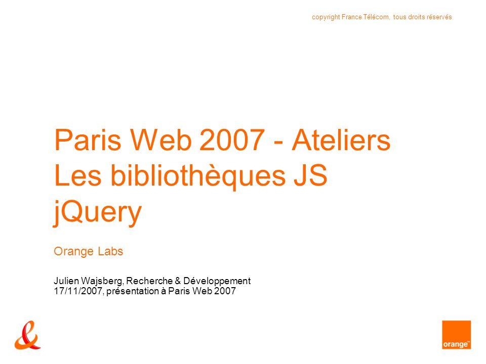12 copyright France Télécom, tous droits réservés Orange Labs - Recherche & Développement Paris-Web 2007 – atelier bibliothèques JavaScript – 17/11/2007 $.ajax : exemple var callback = function(data) { var $data = $(data); var nb = $data.find( reponse ).length; … var nb = $data.find( choix:contains( Bonne ) ).parent().length; }; $.ajax({ cache: false, success: callback, url: file });