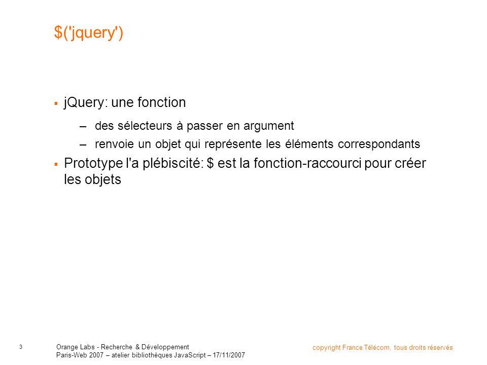 4 copyright France Télécom, tous droits réservés Orange Labs - Recherche & Développement Paris-Web 2007 – atelier bibliothèques JavaScript – 17/11/2007 $( anything ) $ accepte un sélecteur CSS en argument $ accepte des ID : –$( #jquery ) retourne un élément document.getElementById $ accepte des classes : –$( .jquery ) retourne tous les éléments qui correspondent $ accepte plusieurs sélecteurs (comme en CSS, en fait) –$( .article,.nouvelles,.edito )
