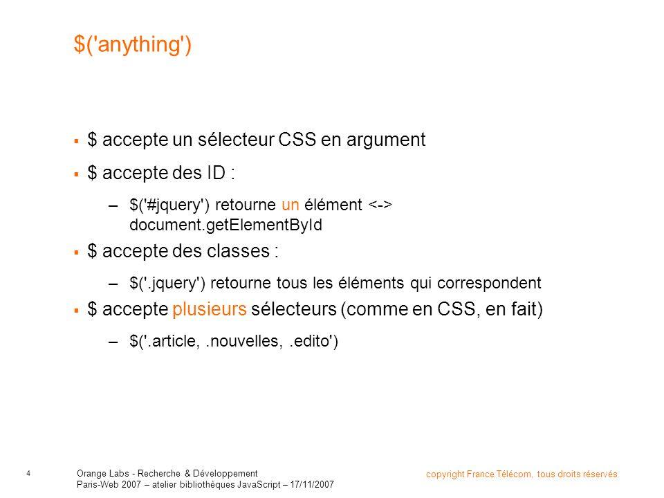 5 copyright France Télécom, tous droits réservés Orange Labs - Recherche & Développement Paris-Web 2007 – atelier bibliothèques JavaScript – 17/11/2007 $(anything) $ accepte des sélecteurs complexes : –$( .article + p a ) $ accepte des sélecteurs spécifiques : –$( :radio ), $( :header ), $( :first-child ) des sélecteurs en forme de filtres : –$( :checked ), $( :odd ), $( :visible ) –plus fort: $( :contains(du texte) ) des attributs –$( a[href] ), $( a[href^=http:// ), $( img[src$=.png] )