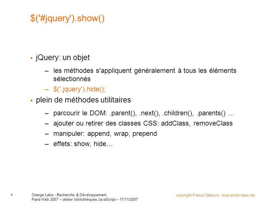 7 copyright France Télécom, tous droits réservés Orange Labs - Recherche & Développement Paris-Web 2007 – atelier bibliothèques JavaScript – 17/11/2007 $(…).parent().next().find(…).show(); Intérêt fondamental: la plupart des méthodes de l objet retournent l objet lui-même –on peut chaîner les appels .