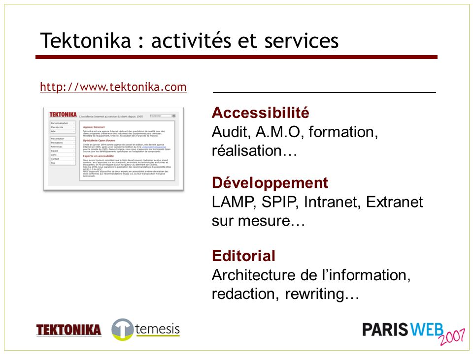 Tektonika : activités et services http://www.tektonika.com Développement LAMP, SPIP, Intranet, Extranet sur mesure… Accessibilité Audit, A.M.O, formation, réalisation… Editorial Architecture de linformation, redaction, rewriting…