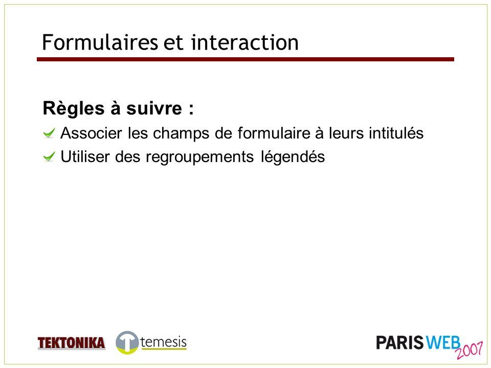 Formulaires et interaction Règles à suivre : Associer les champs de formulaire à leurs intitulés Utiliser des regroupements légendés