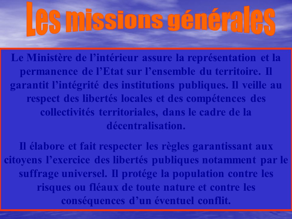 Aujourdhui, les attributions les plus importantes du Ministère de lintérieur sont: -LAdministration générale du territoire. -Les Collectivités locales