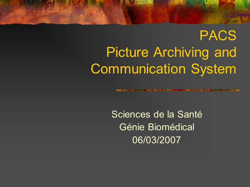 PACS Picture Archiving and Communication System Sciences de la Santé Génie Biomédical 06/03/2007