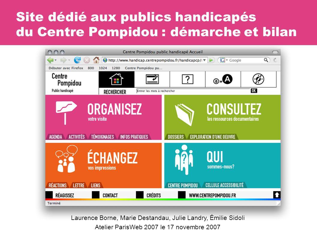 Site dédié aux publics handicapés du Centre Pompidou : démarche et bilan Laurence Borne, Marie Destandau, Julie Landry, Émilie Sidoli Atelier ParisWeb 2007 le 17 novembre 2007