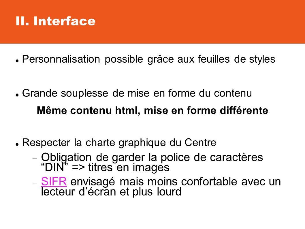 II. Interface Personnalisation possible grâce aux feuilles de styles Grande souplesse de mise en forme du contenu Même contenu html, mise en forme dif