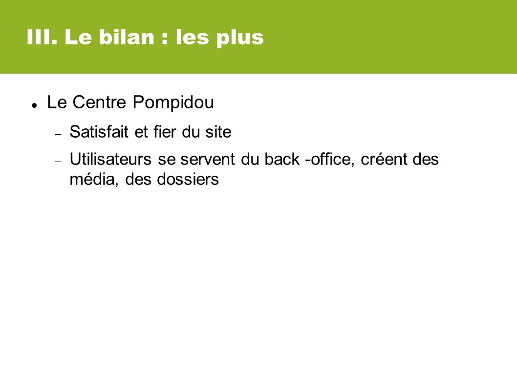 III. Le bilan : les plus Le Centre Pompidou Satisfait et fier du site Utilisateurs se servent du back -office, créent des média, des dossiers