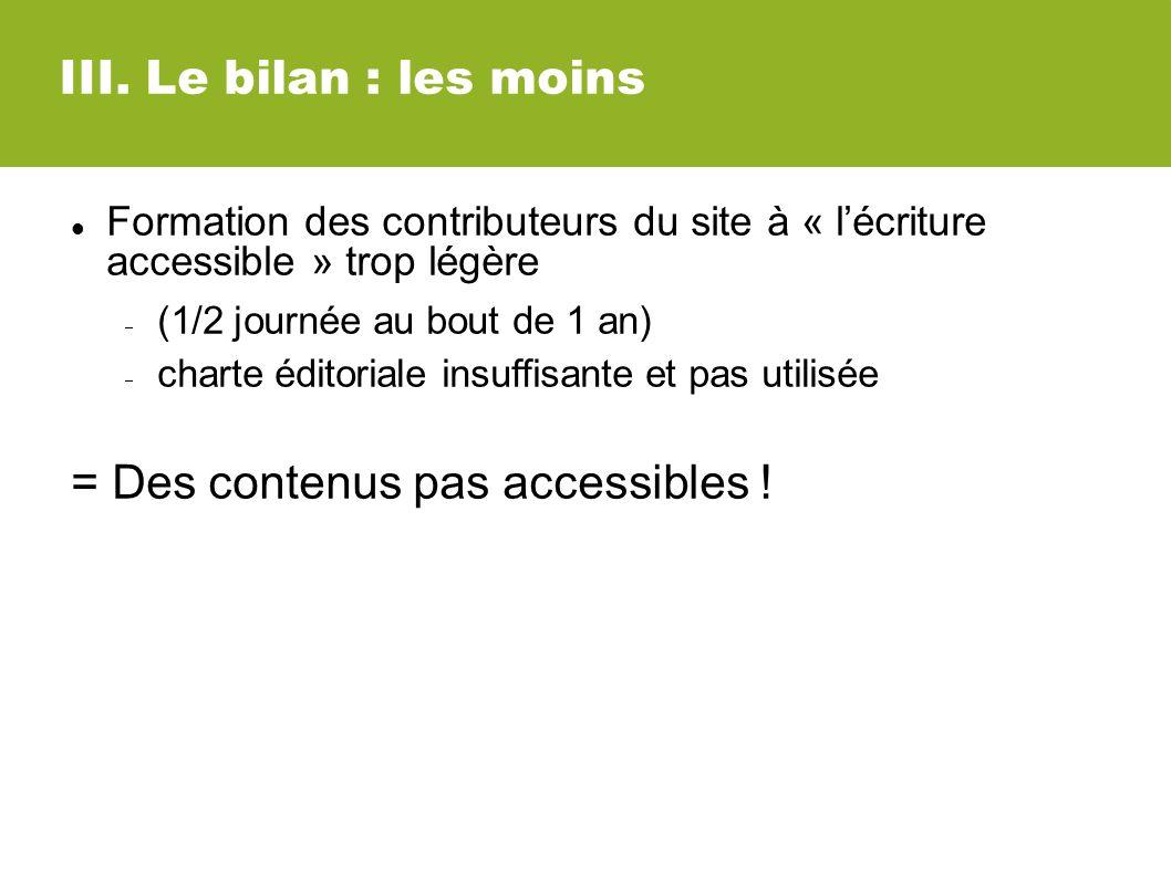 III. Le bilan : les moins Formation des contributeurs du site à « lécriture accessible » trop légère (1/2 journée au bout de 1 an) charte éditoriale i