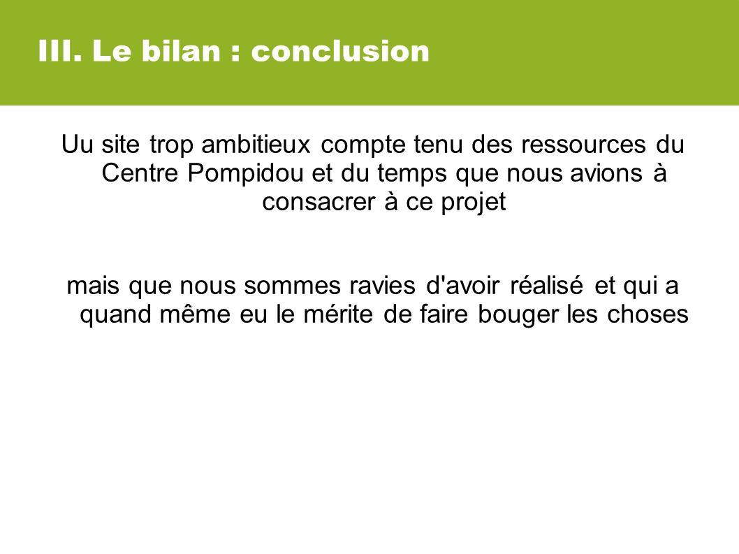 III. Le bilan : conclusion Uu site trop ambitieux compte tenu des ressources du Centre Pompidou et du temps que nous avions à consacrer à ce projet ma
