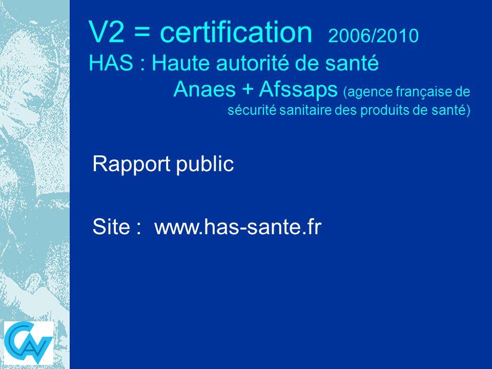 V2 = certification 2006/2010 HAS : Haute autorité de santé Anaes + Afssaps (agence française de sécurité sanitaire des produits de santé) Rapport public Site : www.has-sante.fr