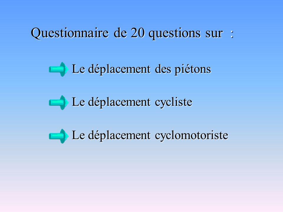 Questionnaire de 20 questions sur : Le déplacement des piétons Le déplacement des piétons Le déplacement cycliste Le déplacement cycliste Le déplacement cyclomotoriste Le déplacement cyclomotoriste