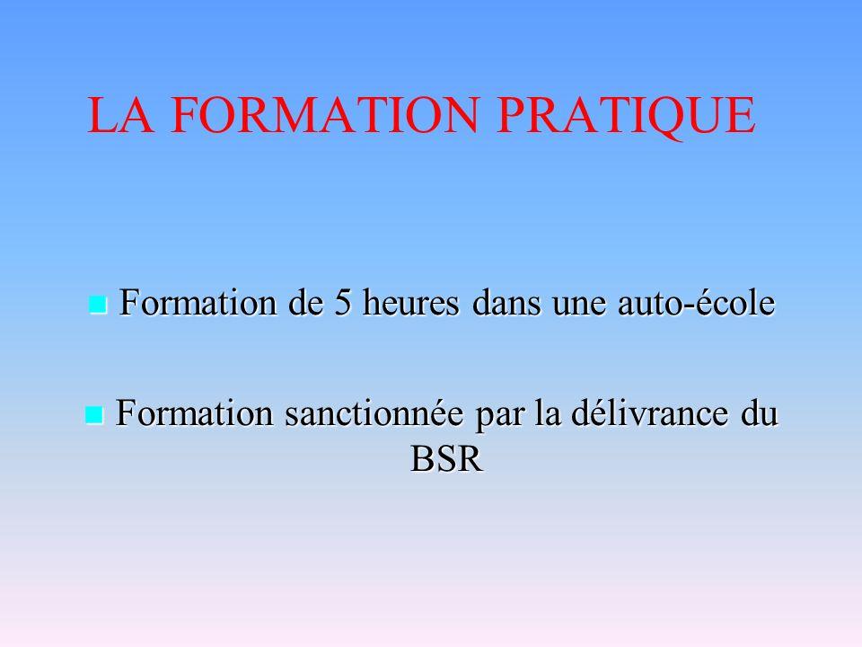 LA FORMATION PRATIQUE Formation de 5 heures dans une auto-école Formation de 5 heures dans une auto-école Formation sanctionnée par la délivrance du BSR Formation sanctionnée par la délivrance du BSR