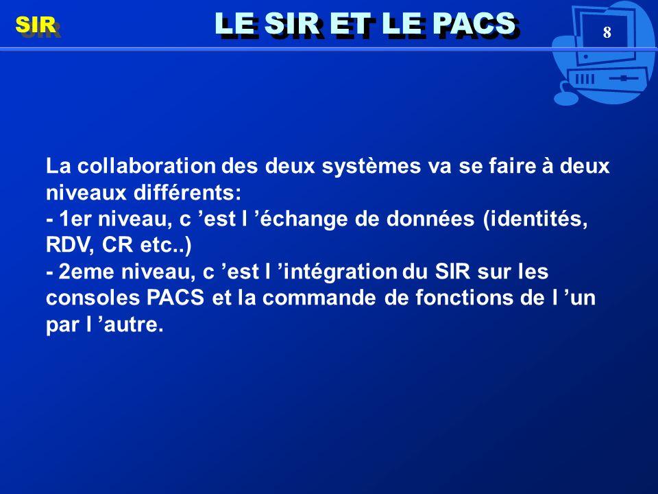 8 LE SIR ET LE PACS SIR La collaboration des deux systèmes va se faire à deux niveaux différents: - 1er niveau, c est l échange de données (identités, RDV, CR etc..) - 2eme niveau, c est l intégration du SIR sur les consoles PACS et la commande de fonctions de l un par l autre.