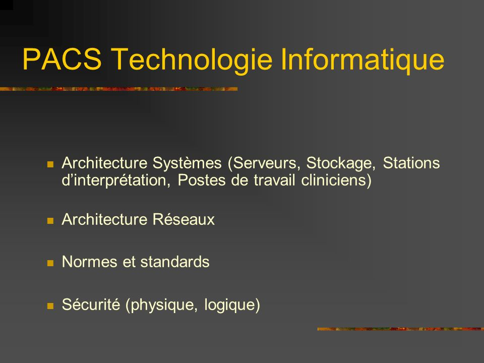 PACS Technologie Informatique Architecture Systèmes (Serveurs, Stockage, Stations dinterprétation, Postes de travail cliniciens) Architecture Réseaux