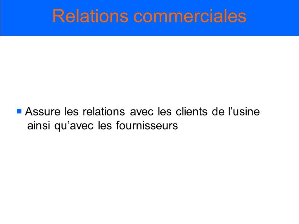 Assure les relations avec les clients de lusine ainsi quavec les fournisseurs Relations commerciales