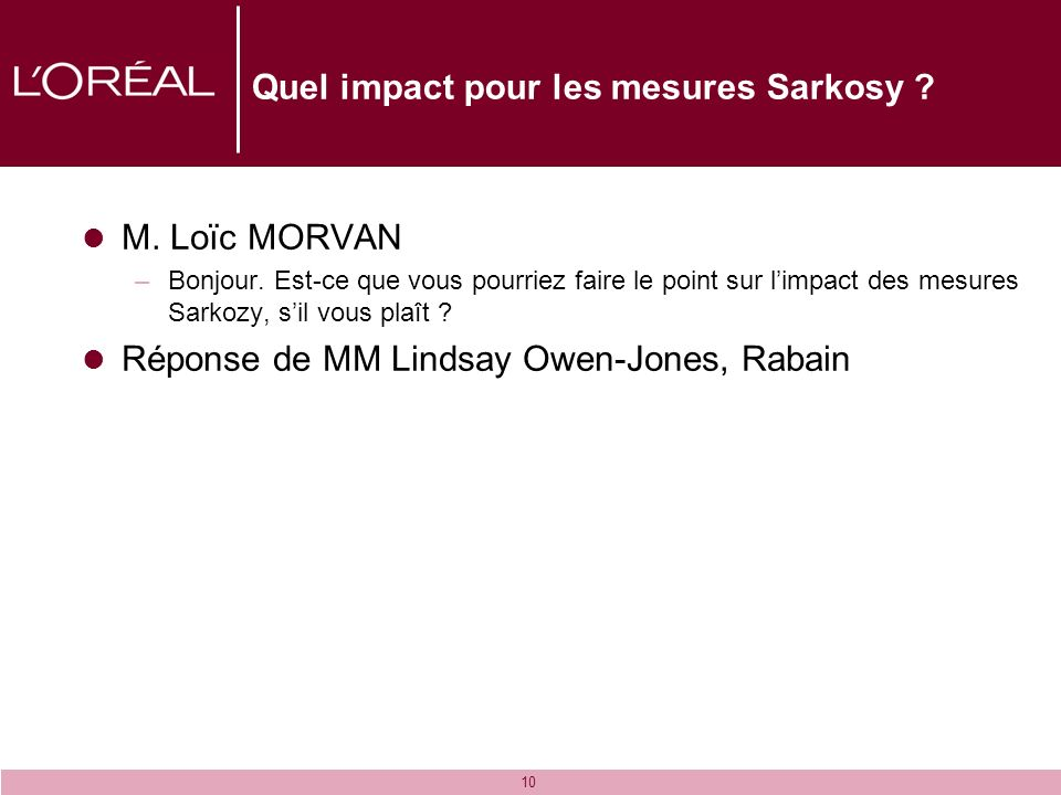 10 Quel impact pour les mesures Sarkosy ? M. Loïc MORVAN –Bonjour. Est-ce que vous pourriez faire le point sur limpact des mesures Sarkozy, sil vous p
