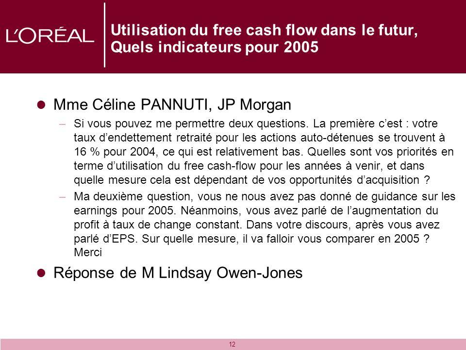 12 Utilisation du free cash flow dans le futur, Quels indicateurs pour 2005 Mme Céline PANNUTI, JP Morgan –Si vous pouvez me permettre deux questions.