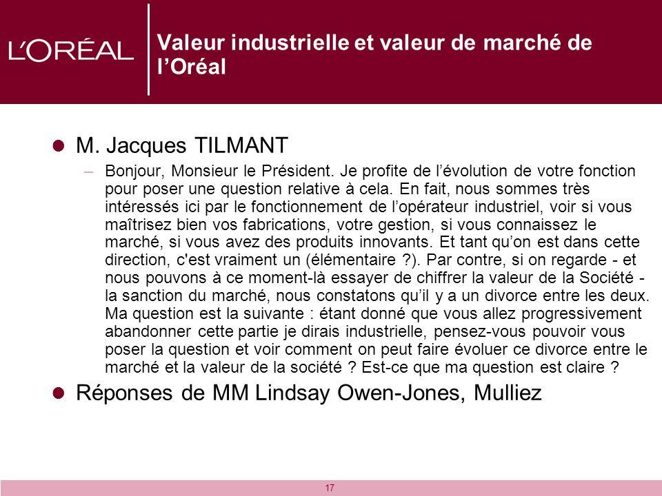17 Valeur industrielle et valeur de marché de lOréal M. Jacques TILMANT –Bonjour, Monsieur le Président. Je profite de lévolution de votre fonction po