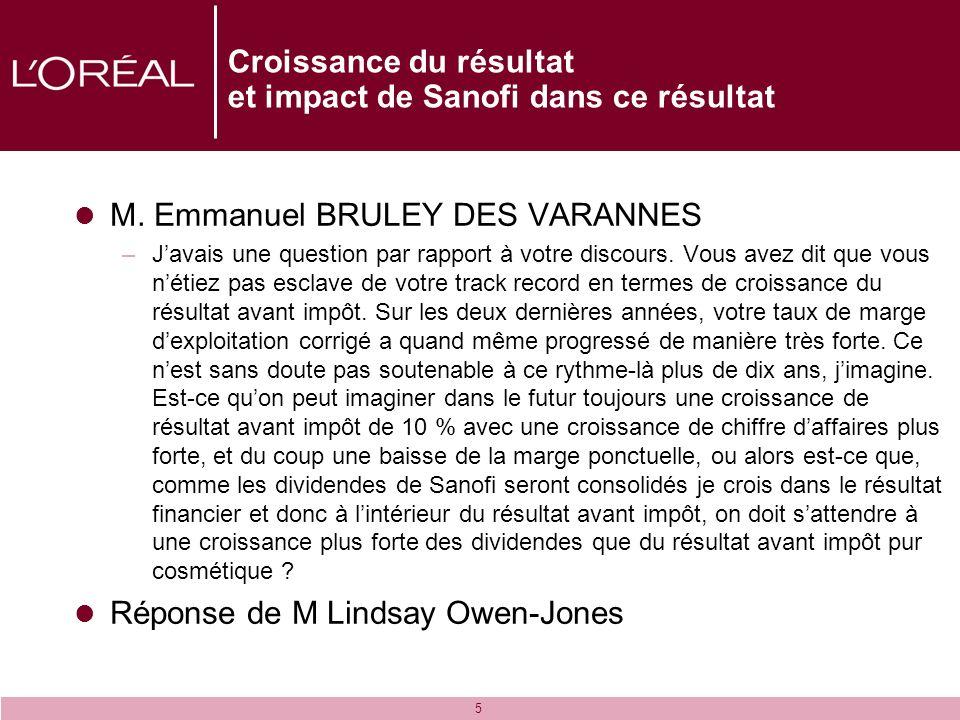 5 Croissance du résultat et impact de Sanofi dans ce résultat M. Emmanuel BRULEY DES VARANNES –Javais une question par rapport à votre discours. Vous
