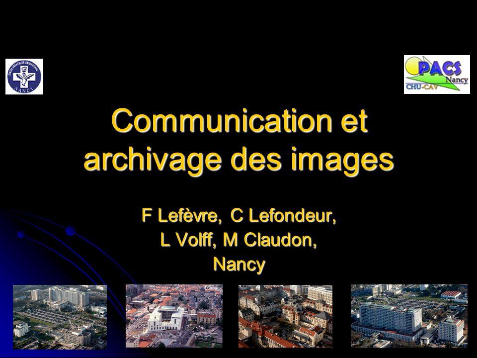 Communication et archivage des images F Lefèvre, C Lefondeur, L Volff, M Claudon, Nancy