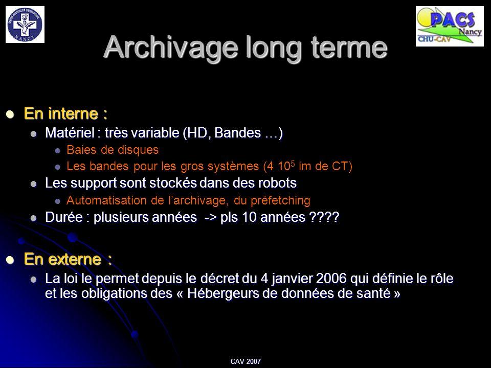 CAV 2007 Archivage long terme En interne : En interne : Matériel : très variable (HD, Bandes …) Matériel : très variable (HD, Bandes …) Baies de disqu