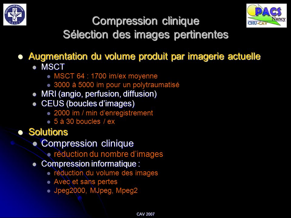 CAV 2007 Compression clinique Sélection des images pertinentes Augmentation du volume produit par imagerie actuelle Augmentation du volume produit par imagerie actuelle MSCT MSCT MSCT 64 : 1700 im/ex moyenne 3000 à 5000 im pour un polytraumatisé MRI (angio, perfusion, diffusion) MRI (angio, perfusion, diffusion) CEUS (boucles dimages) CEUS (boucles dimages) 2000 im / min denregistrement 5 à 30 boucles / ex Solutions Solutions Compression clinique Compression clinique réduction du nombre dimages Compression informatique : Compression informatique : réduction du volume des images Avec et sans pertes Jpeg2000, MJpeg, Mpeg2