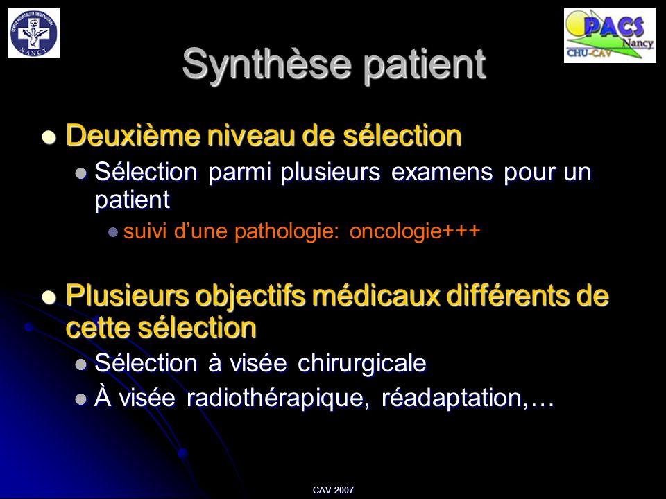 CAV 2007 Synthèse patient Deuxième niveau de sélection Deuxième niveau de sélection Sélection parmi plusieurs examens pour un patient Sélection parmi