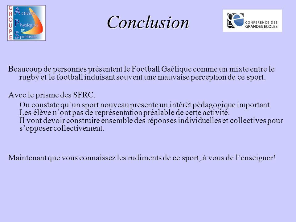 Conclusion Beaucoup de personnes présentent le Football Gaélique comme un mixte entre le rugby et le football induisant souvent une mauvaise perception de ce sport.
