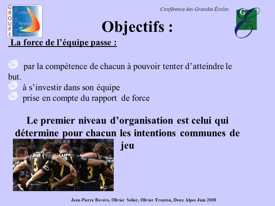 Conférence des Grandes Écoles Objectifs : La force de léquipe passe : par la compétence de chacun à pouvoir tenter datteindre le but. à sinvestir dans