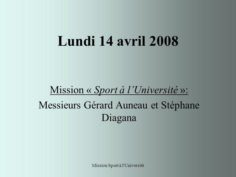 Mission Sport à l Université Lundi 14 avril 2008 Mission « Sport à lUniversité »: Messieurs Gérard Auneau et Stéphane Diagana