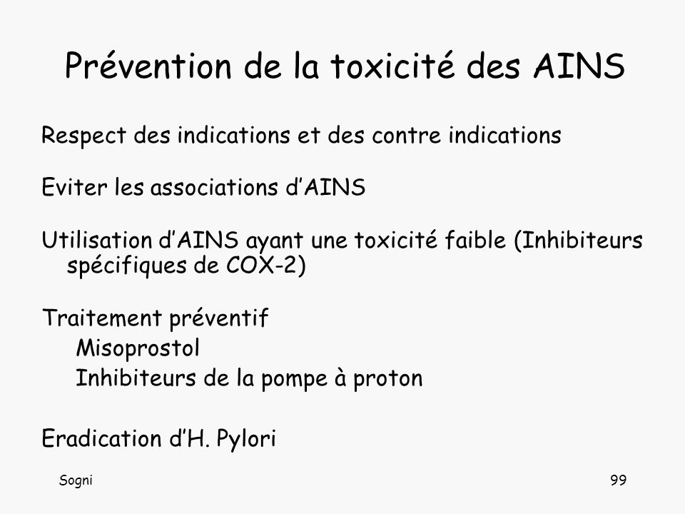 Sogni99 Prévention de la toxicité des AINS Respect des indications et des contre indications Eviter les associations dAINS Utilisation dAINS ayant une toxicité faible (Inhibiteurs spécifiques de COX-2) Traitement préventif Misoprostol Inhibiteurs de la pompe à proton Eradication dH.