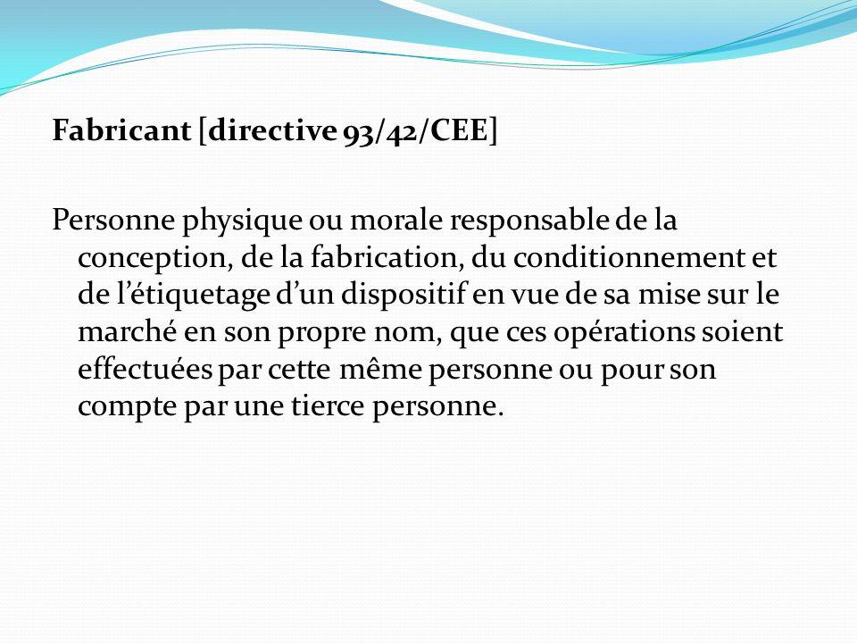 Fabricant [directive 93/42/CEE] Personne physique ou morale responsable de la conception, de la fabrication, du conditionnement et de létiquetage dun