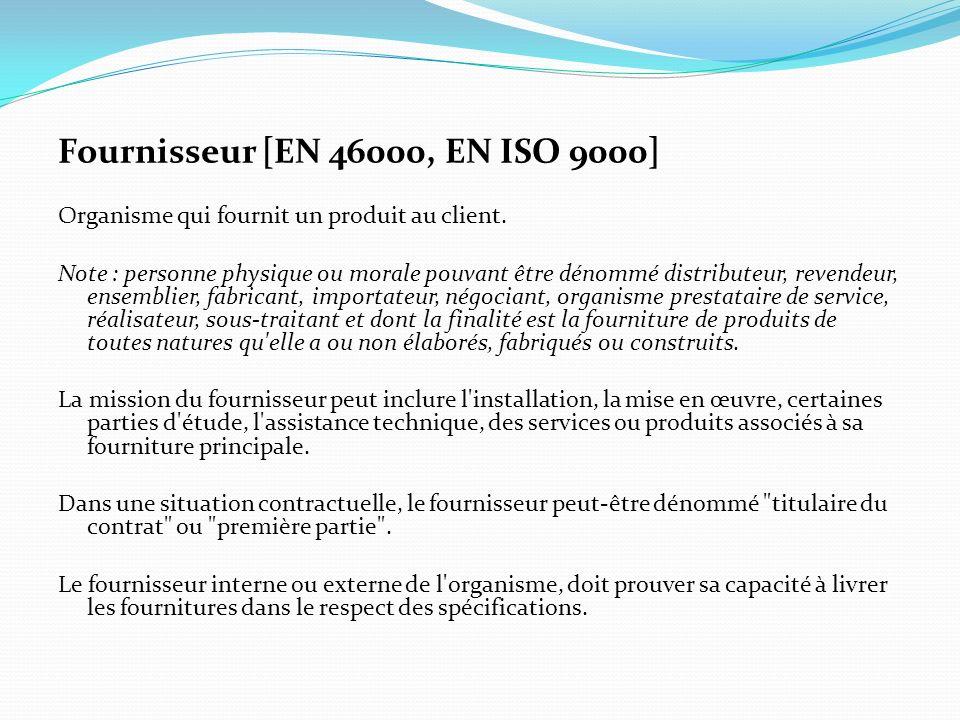 Fournisseur [EN 46000, EN ISO 9000] Organisme qui fournit un produit au client. Note : personne physique ou morale pouvant être dénommé distributeur,