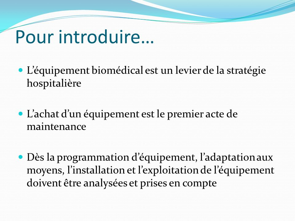 Pour introduire… Léquipement biomédical est un levier de la stratégie hospitalière Lachat dun équipement est le premier acte de maintenance Dès la pro