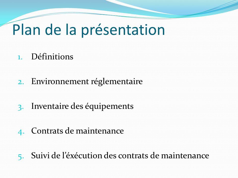 Plan de la présentation 1.Définitions 2.Environnement réglementaire 3.Inventaire des équipements 4.Contrats de maintenance 5.Suivi de léxécution des c