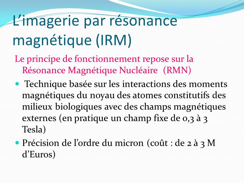 Limagerie par résonance magnétique (IRM) Le principe de fonctionnement repose sur la Résonance Magnétique Nucléaire (RMN) Technique basée sur les inte