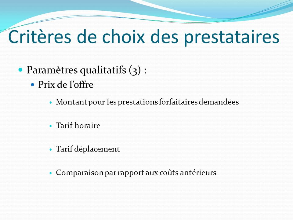 Critères de choix des prestataires Paramètres qualitatifs (3) : Prix de loffre Montant pour les prestations forfaitaires demandées Tarif horaire Tarif
