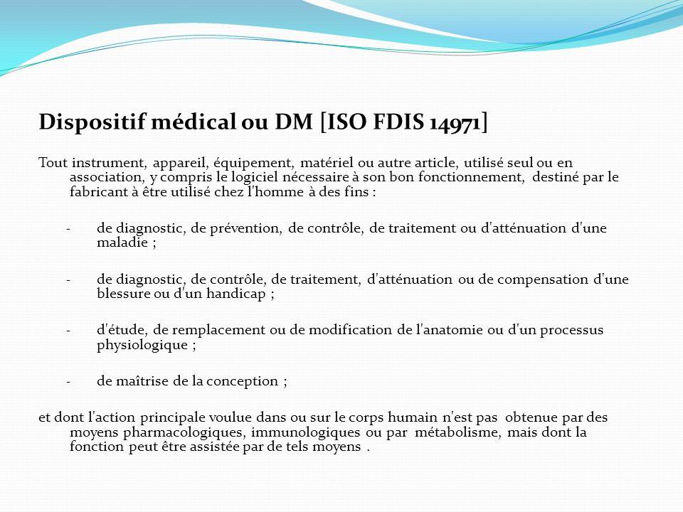Dispositif médical ou DM [ISO FDIS 14971] Tout instrument, appareil, équipement, matériel ou autre article, utilisé seul ou en association, y compris
