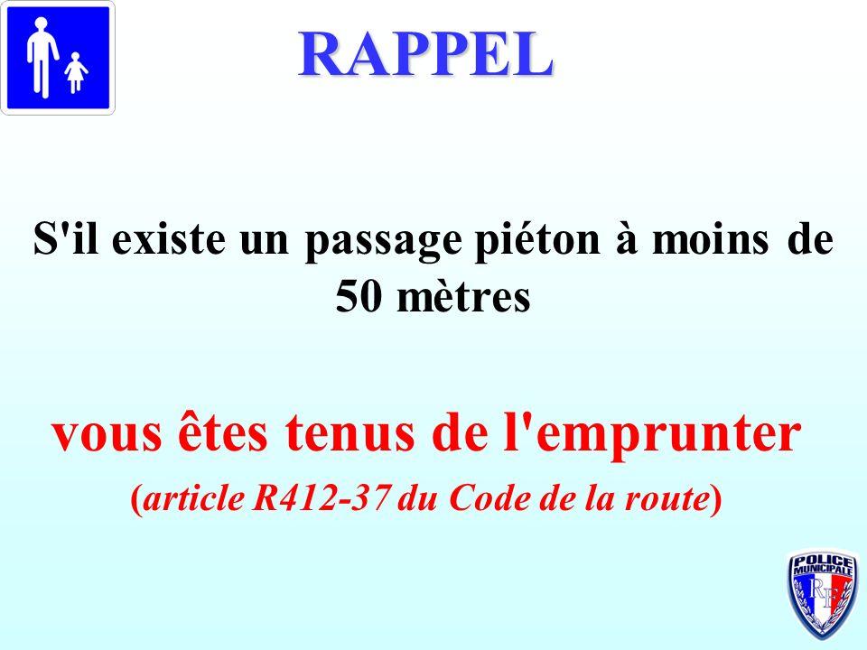 S'il existe un passage piéton à moins de 50 mètres RAPPEL vous êtes tenus de l'emprunter (article R412-37 du Code de la route)